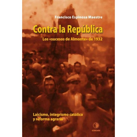 Contra la República. Los sucesos de Almonte de 1932. Laicismo, integrismo católico y reforma agraria